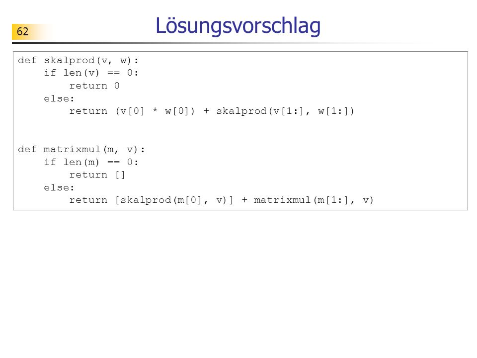 Lösungsvorschlag def skalprod(v, w): if len(v) == 0: return 0 else: return (v[0] * w[0]) + skalprod(v[1:], w[1:])